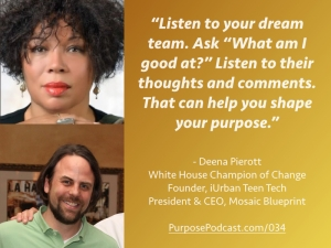 "Deena Pierott Purpose Podcast quote: Listen to your dream team. Ask ""What am I good at?"" Listen to their thoughts and comments. That can help you shape your purpose."